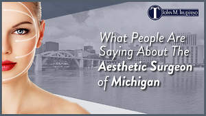 What People Are Saying About The Aesthetic Surgeon of Michigan